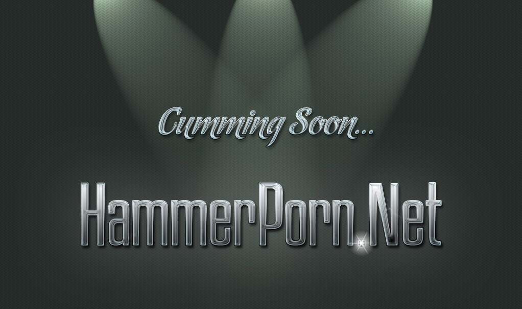 Cumming Soon... HammerPorn.net